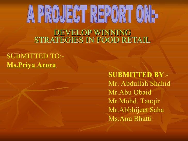 DEVELOP WINNING STRATEGIES IN FOOD RETAIL A PROJECT REPORT ON:- SUBMITTED TO:-  Ms.Priya Arora SUBMITTED BY :-  Mr. Abdull...