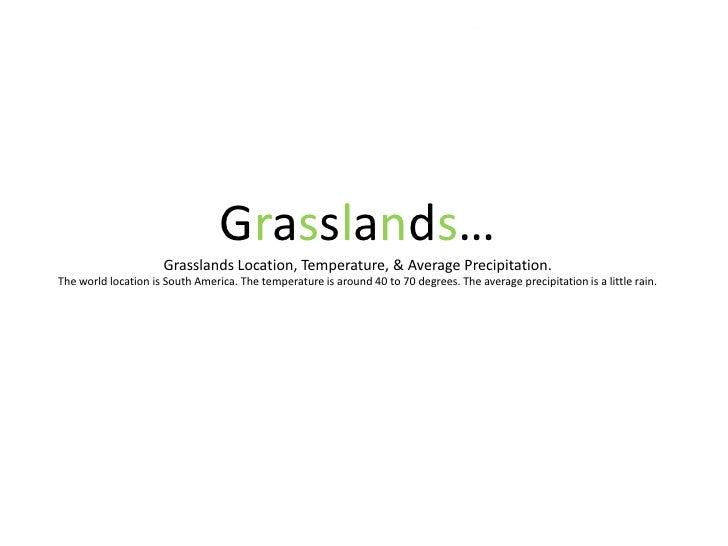 Grasslands…Grasslands Location, Temperature, & Average Precipitation.The world location is South America. The temperature ...