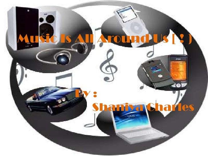 Music Is All Around Us [ ! )<br />By :<br />     Shaniya Charles<br />