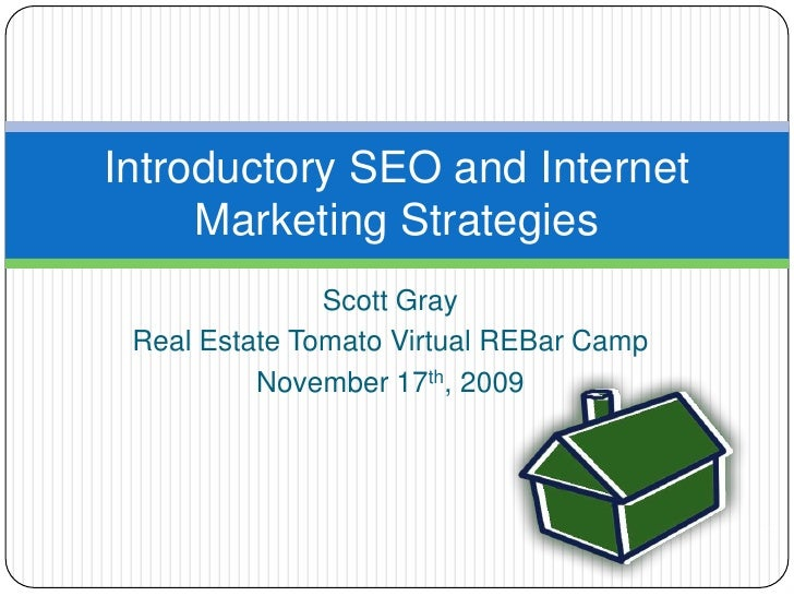 Scott Gray<br />Real Estate Tomato Virtual REBar Camp<br />November 17th, 2009<br />Introductory SEO and Internet Marketin...