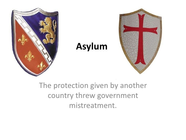 Asylum<br />The protection given by another country threw government mistreatment.<br />