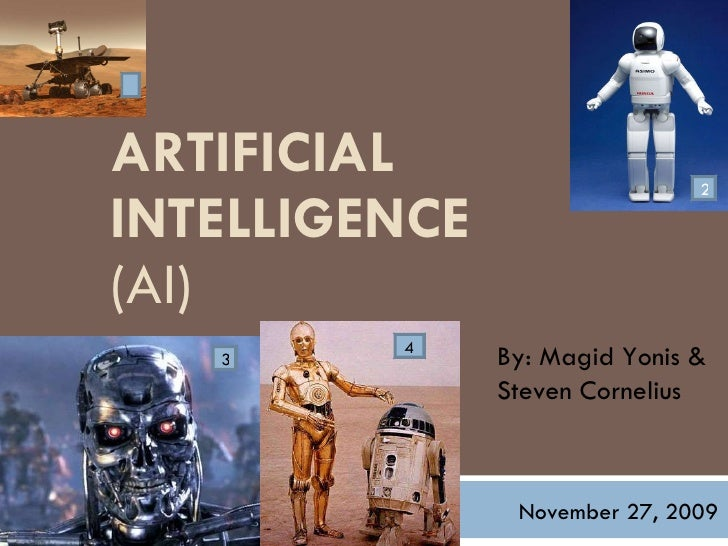 ARTIFICIAL INTELLIGENCE   (AI)  By: Magid Yonis & Steven Cornelius November 27, 2009 1 2 3 4