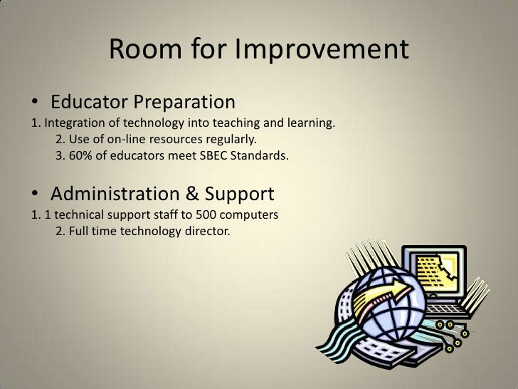 Room for Improvement<br />Educator Preparation <br />1. Integration of technology into teaching and learning.<br />       ...