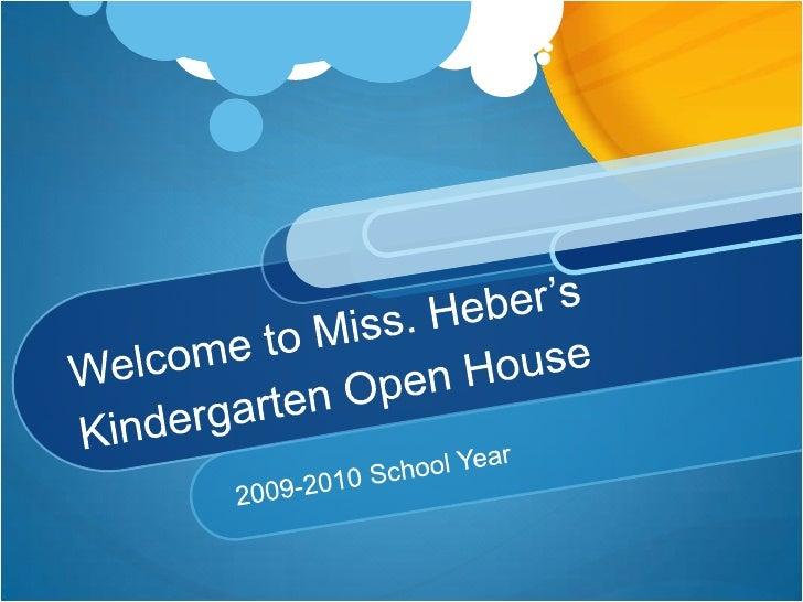 Welcome to Miss. Heber'sKindergarten Open House<br />2009-2010 School Year<br />