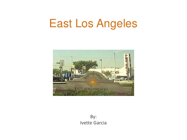 East Los Angeles <br />By: <br />Ivette Garcia <br />