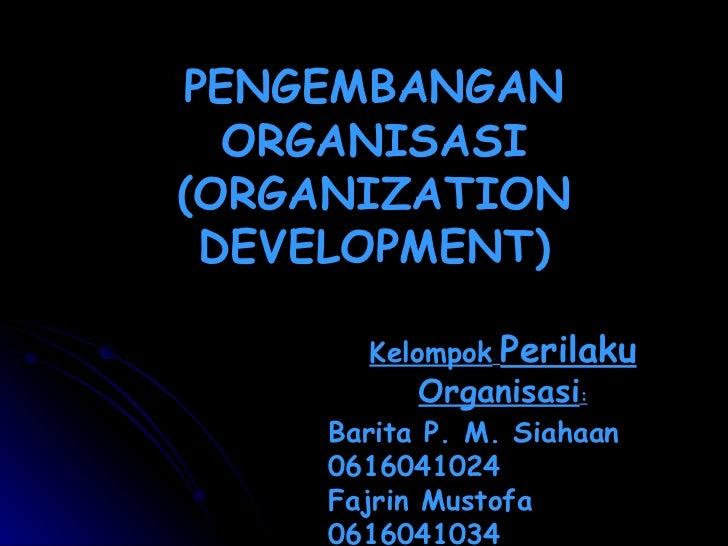PENGEMBANGAN ORGANISASI (ORGANIZATION DEVELOPMENT) Barita P. M. Siahaan 0616041024 Fajrin Mustofa 0616041034 Felix 0616041...