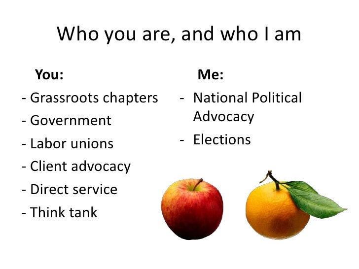 Who you are, and who I am<br />You:<br />- Grassroots chapters<br />- Government<br />- Labor unions<br />- Client advoca...