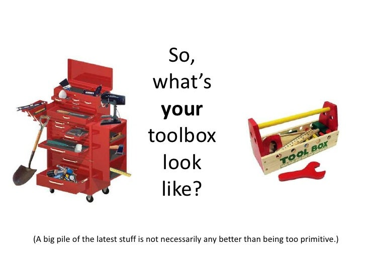 So, what's your toolbox look like?<br />(A big pile of the latest stuff is not necessarily any better than being too primi...