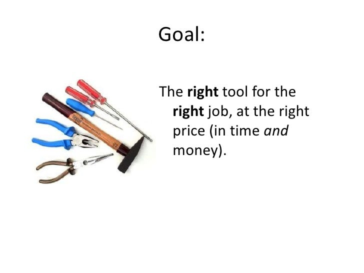 Goal:<br />The right tool for the right job, at the right price (in time and money).<br />