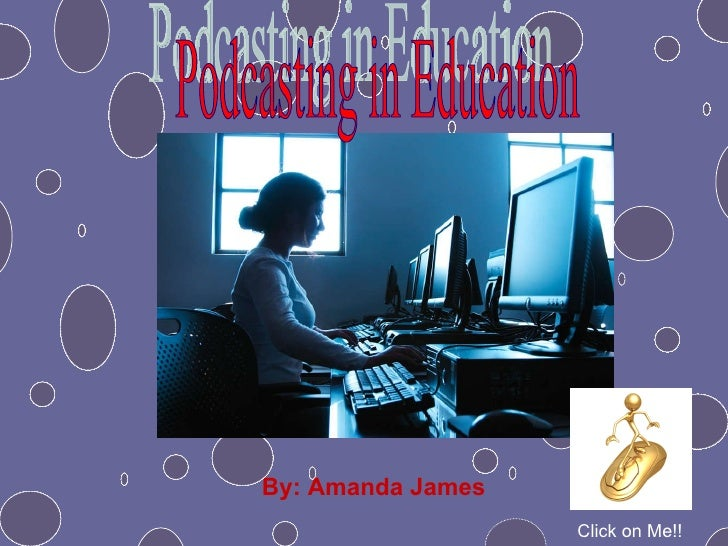 By: Amanda James Podcasting in Education Click on Me!!