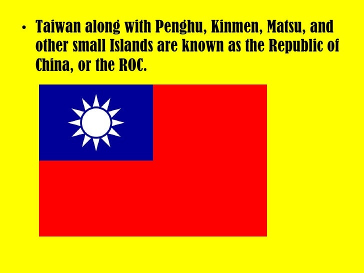 <ul><li>Taiwan along with Penghu, Kinmen, Matsu, and other small Islands are known as the Republic of China, or the ROC. <...