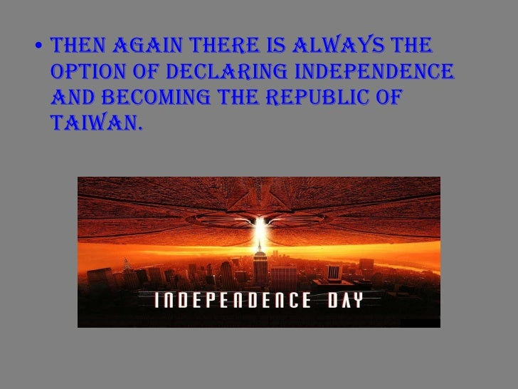 <ul><li>Then again there is always the option of declaring Independence and becoming the Republic of Taiwan. </li></ul>