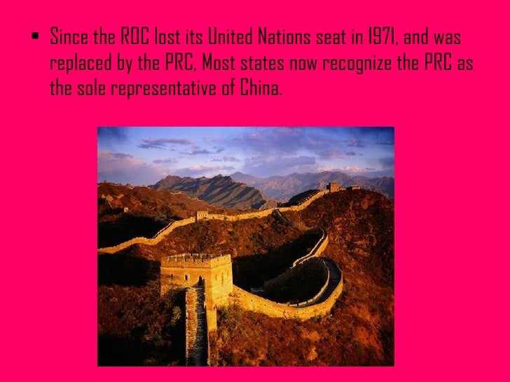 <ul><li>Since the ROC lost its United Nations seat in 1971, and was replaced by the PRC, Most states now recognize the PRC...