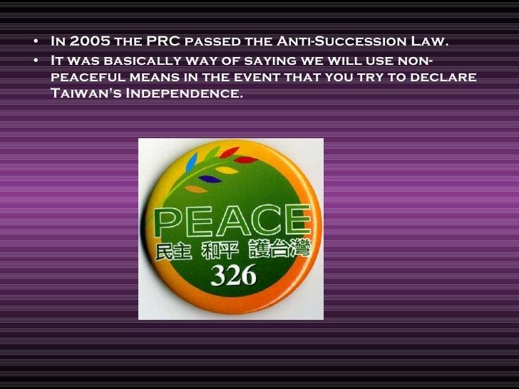 <ul><li>In 2005 the PRC passed the Anti-Succession Law. </li></ul><ul><li>It was basically way of saying we will use non-p...