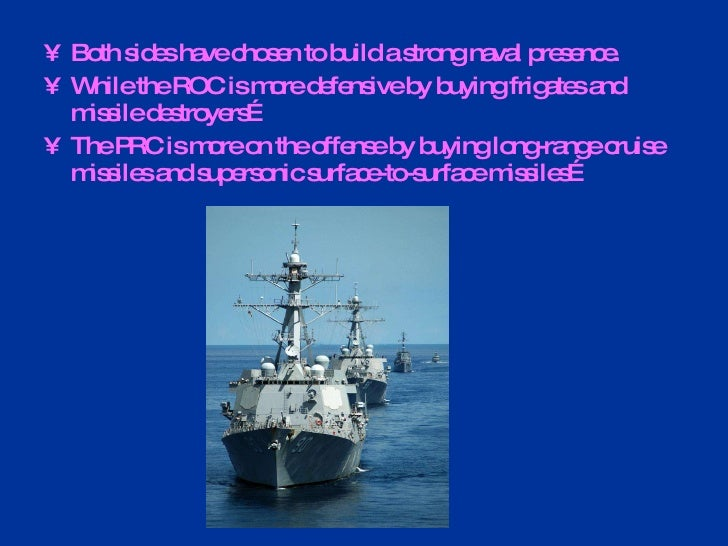 <ul><li>Both sides have chosen to build a strong naval presence.  </li></ul><ul><li>While the ROC is more defensive by buy...