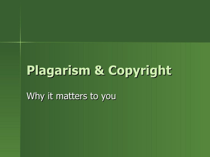 Plagarism & Copyright Why it matters to you