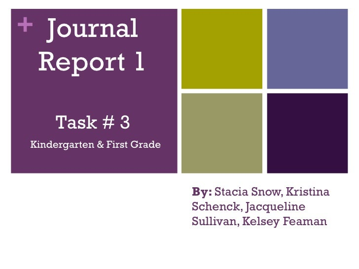 By:  Stacia Snow, Kristina Schenck, Jacqueline Sullivan, Kelsey Feaman Kindergarten & First Grade Journal Report 1 Task # 3