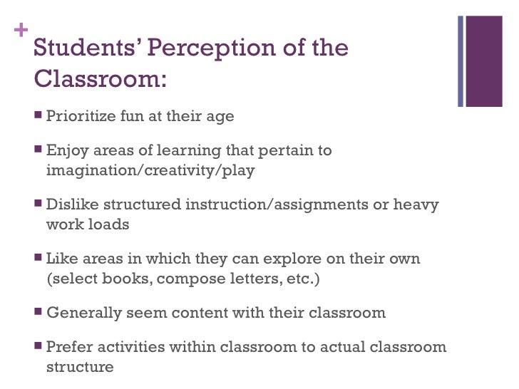 Students' Perception of the Classroom: <ul><li>Prioritize fun at their age </li></ul><ul><li>Enjoy areas of learning that ...