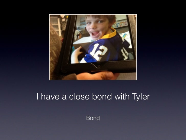 I have a close bond with Tyler!             Bond