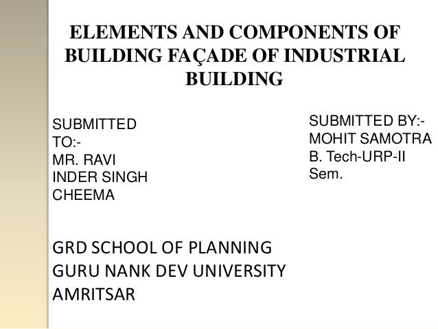 ELEMENTS AND COMPONENTS OF BUILDING FAÇADE OF INDUSTRIAL            BUILDINGSUBMITTED                  SUBMITTED BY:-TO:- ...