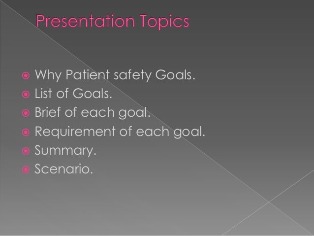  Why Patient safety Goals. List of Goals. Brief of each goal. Requirement of each goal. Summary. Scenario.
