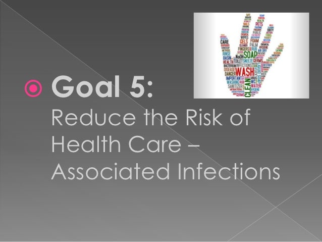  Goal   5: Reduce the Risk of Health Care – Associated Infections
