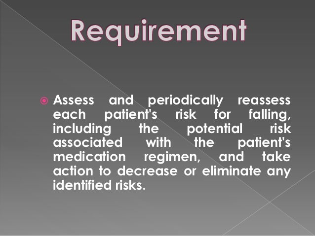    Assess and periodically reassess    each patients risk for falling,    including      the     potential    risk    ass...