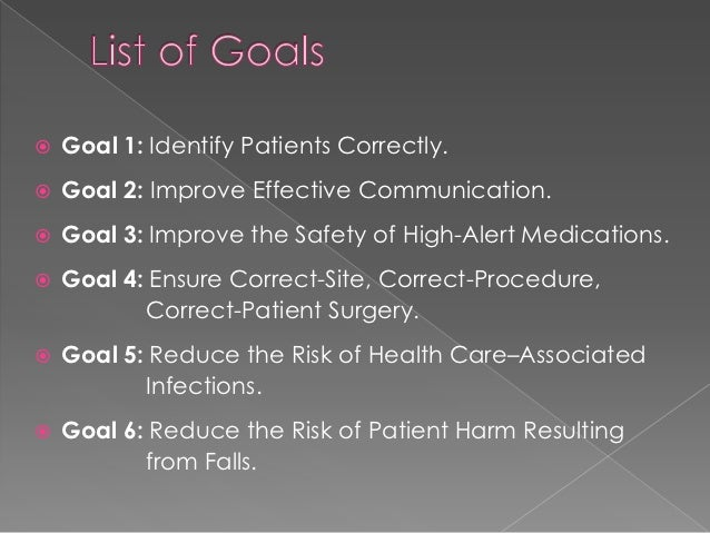    Goal 1: Identify Patients Correctly.   Goal 2: Improve Effective Communication.   Goal 3: Improve the Safety of High...