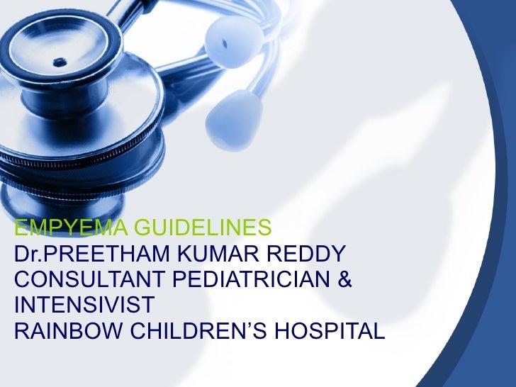 EMPYEMA GUIDELINES Dr.PREETHAM KUMAR REDDY CONSULTANT PEDIATRICIAN & INTENSIVIST RAINBOW CHILDREN'S HOSPITAL