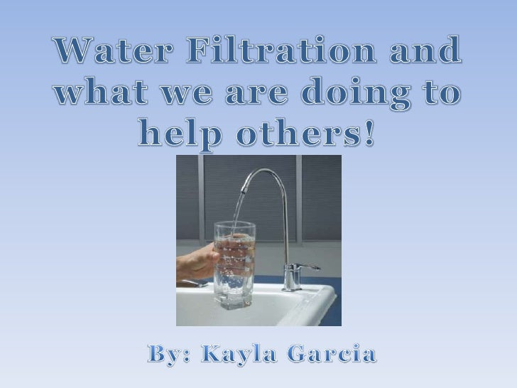 Water Filtration and what we are doing to help others!<br />By: Kayla Garcia<br />