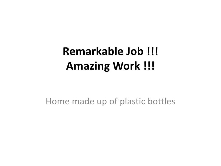 Remarkable Job !!! Amazing Work !!!<br />Home made up of plastic bottles <br />