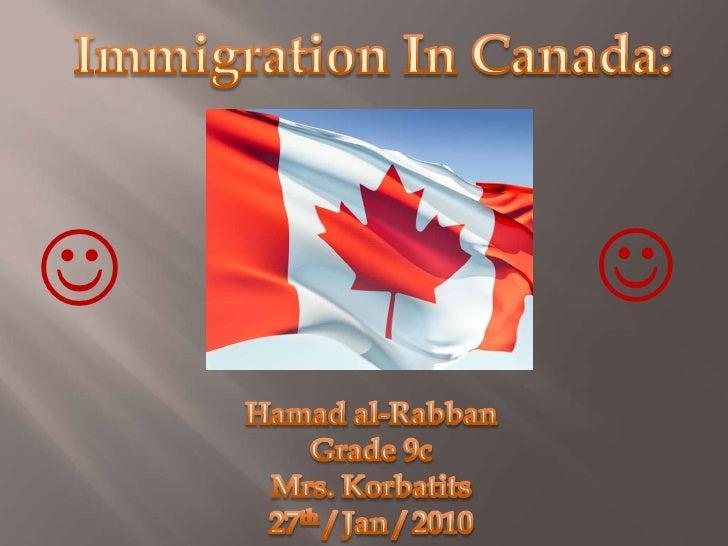 Immigration In Canada:<br /><br /><br />Hamad al-Rabban<br />Grade 9c<br />Mrs. Korbatits<br />27th / Jan / 2010<br />