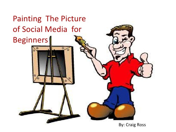 Painting  The Picture <br />of Social Media  for Beginners <br />By: Craig Ross<br />