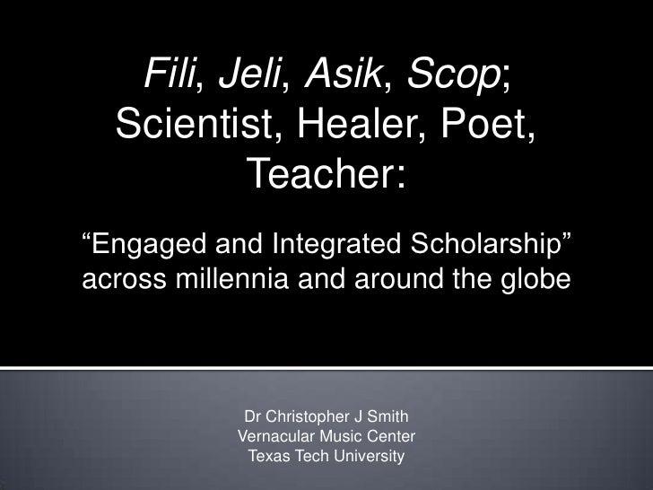 "Fili, Jeli, Asik, Scop; Scientist, Healer, Poet, Teacher: <br />""Engaged and Integrated Scholarship"" across millennia and ..."