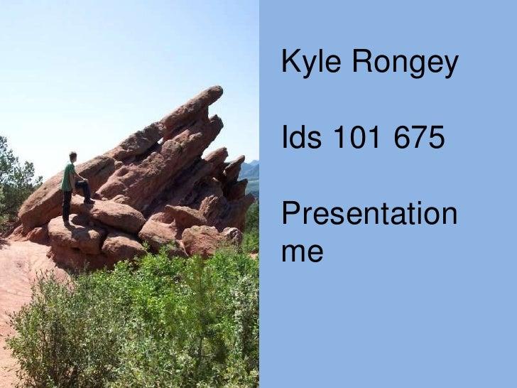 Kyle Rongey<br />Ids 101 675<br />Presentation me<br />