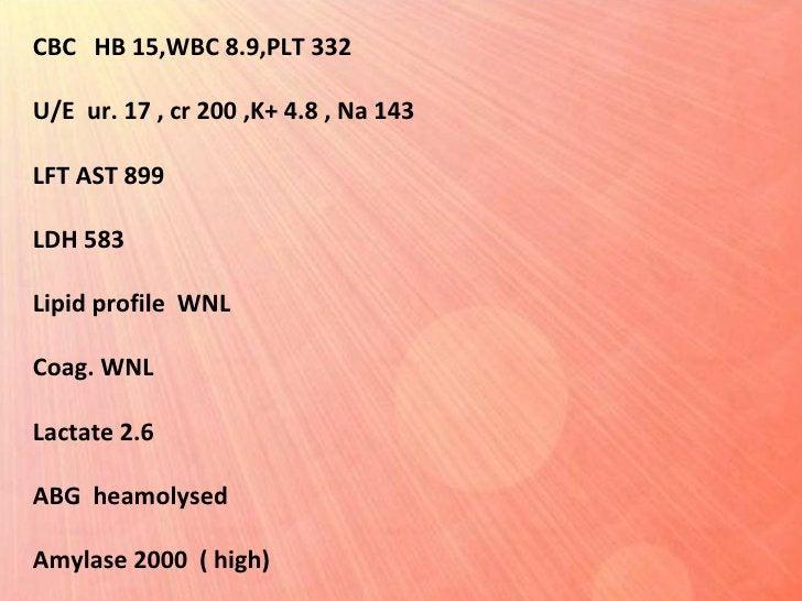 CBC  HB 15,WBC 8.9,PLT 332 U/E  ur. 17 , cr 200 ,K+ 4.8 , Na 143 LFT AST 899 LDH 583 Lipid profile  WNL Coag. WNL  Lactate...