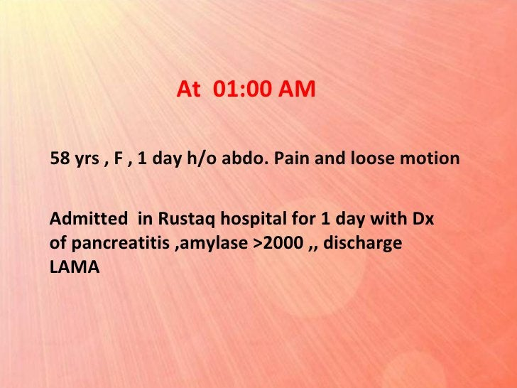 Admitted  in Rustaq hospital for 1 day with Dx of pancreatitis ,amylase >2000 ,, discharge LAMA 58 yrs , F , 1 day h/o abd...