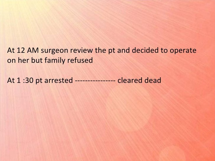 At 12 AM surgeon review the pt and decided to operate on her but family refused At 1 :30 pt arrested ---------------- clea...