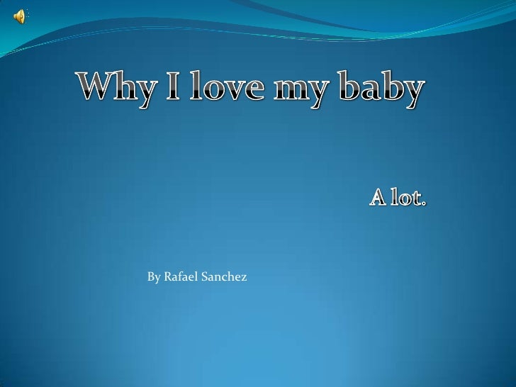 Why I love my baby<br />A lot.<br />By Rafael Sanchez<br />