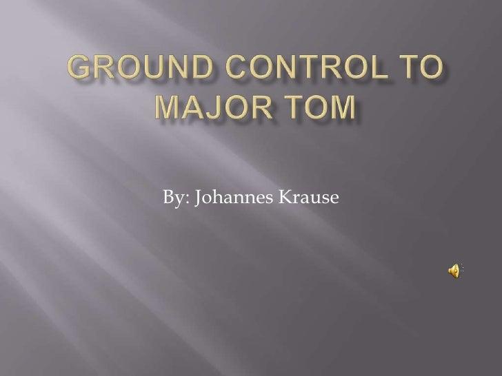 Ground control to Major tom<br />By: Johannes Krause<br />
