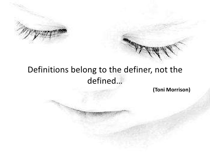 Definitions belong to the definer, not the defined…                                                            <br />(Toni...