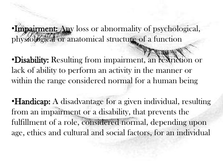 <ul><li>Impairment: Any loss or abnormality of psychological, physiological or anatomical structure of a function