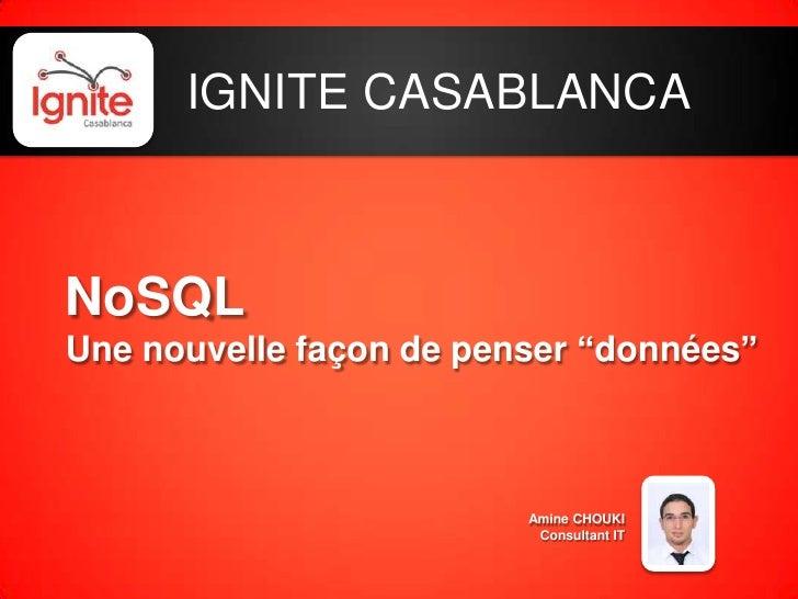 """IGNITE CASABLANCA<br />NoSQLUne nouvelle façon de penser """"données""""<br />Amine CHOUKI<br />Consultant IT<br />"""