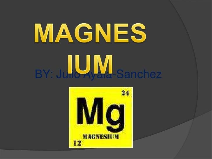 MAGNESIUM<br />BY: Julio Ayala-Sanchez<br />