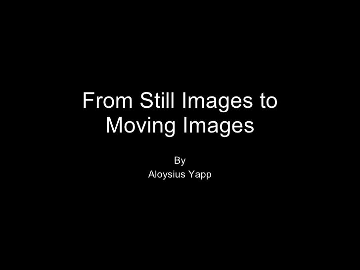 From Still Images to Moving Images By Aloysius Yapp