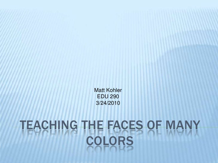 Teaching the faces of many colors<br />Matt Kohler<br />EDU 290<br />3/24/2010<br />
