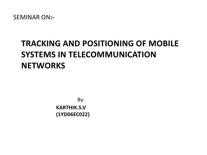 SEMINAR ON:-TRACKING AND POSITIONING OF MOBILE SYSTEMS IN TELECOMMUNICATION NETWORKS By:                           KARTHIK...