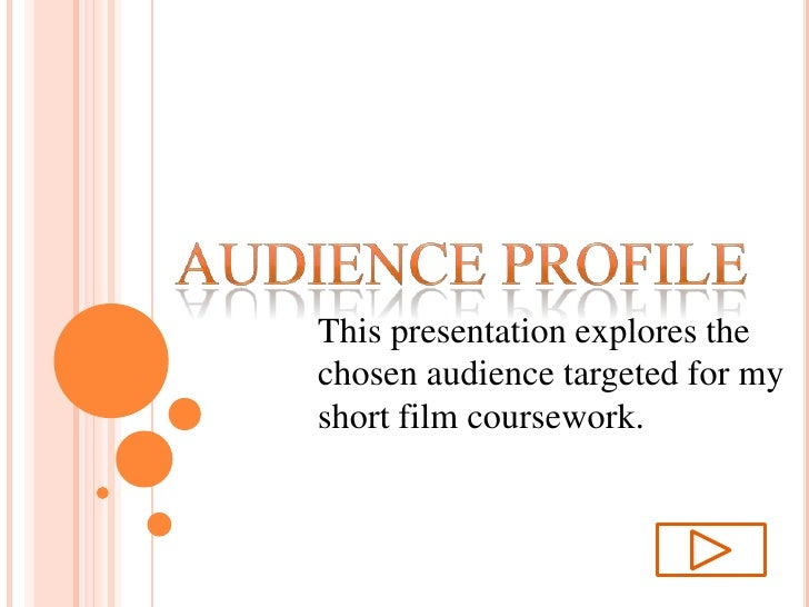 AUDIENCE PROFILE<br />This presentation explores the chosen audience targeted for my short film coursework.<br />
