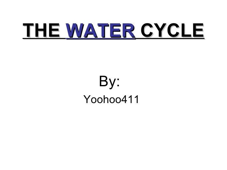 THE  WATER  CYCLE <ul><li>By:  </li></ul><ul><li>Yoohoo411 </li></ul>