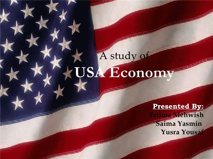 A study of USA Economy Presented By: Fatima Mehwish Saima Yasmin  Yusra Yousaf
